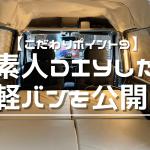 【こだわりポイント9】素人DIYした軽バンを公開!